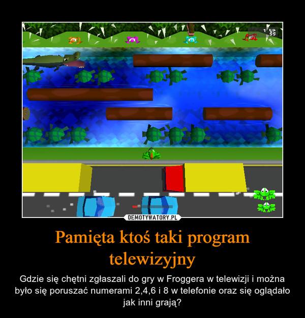 Pamięta ktoś taki program telewizyjny – Gdzie się chętni zgłaszali do gry w Froggera w telewizji i można było się poruszać numerami 2,4,6 i 8 w telefonie oraz się oglądało jak inni grają?