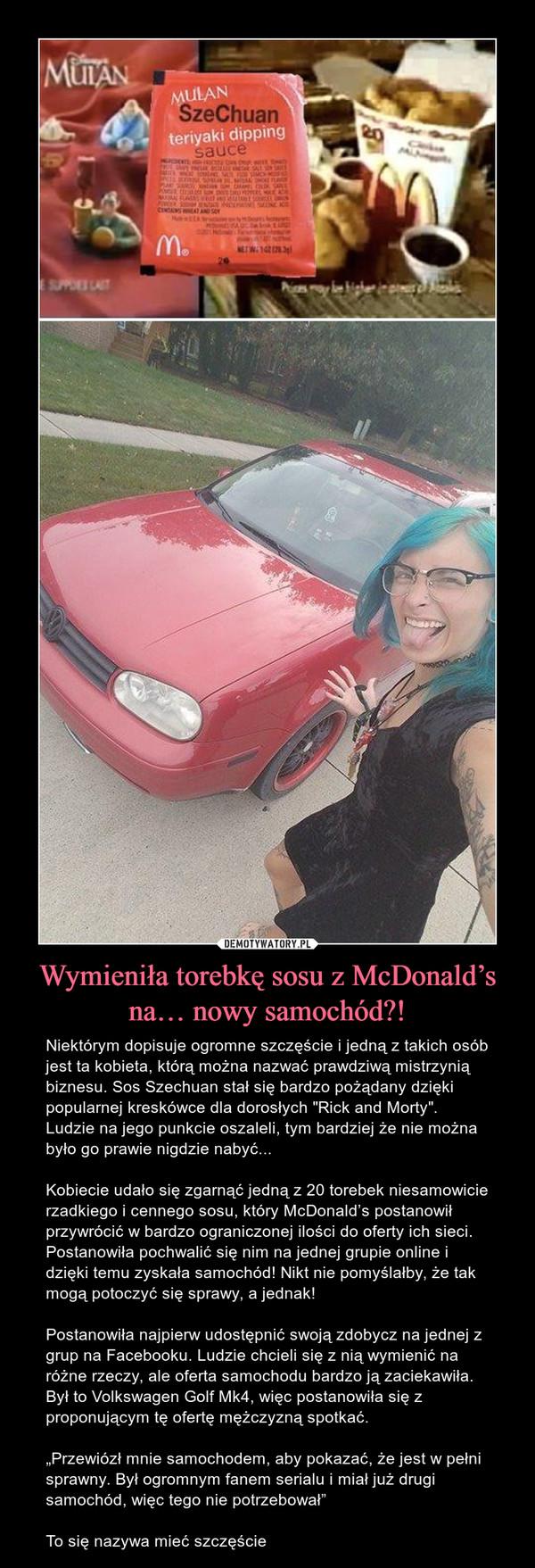 """Wymieniła torebkę sosu z McDonald's na… nowy samochód?! – Niektórym dopisuje ogromne szczęście i jedną z takich osób jest ta kobieta, którą można nazwać prawdziwą mistrzynią biznesu. Sos Szechuan stał się bardzo pożądany dzięki popularnej kreskówce dla dorosłych """"Rick and Morty"""". Ludzie na jego punkcie oszaleli, tym bardziej że nie można było go prawie nigdzie nabyć...Kobiecie udało się zgarnąć jedną z 20 torebek niesamowicie rzadkiego i cennego sosu, który McDonald's postanowił przywrócić w bardzo ograniczonej ilości do oferty ich sieci. Postanowiła pochwalić się nim na jednej grupie online i dzięki temu zyskała samochód! Nikt nie pomyślałby, że tak mogą potoczyć się sprawy, a jednak!Postanowiła najpierw udostępnić swoją zdobycz na jednej z grup na Facebooku. Ludzie chcieli się z nią wymienić na różne rzeczy, ale oferta samochodu bardzo ją zaciekawiła. Był to Volkswagen Golf Mk4, więc postanowiła się z proponującym tę ofertę mężczyzną spotkać. """"Przewiózł mnie samochodem, aby pokazać, że jest w pełni sprawny. Był ogromnym fanem serialu i miał już drugi samochód, więc tego nie potrzebował""""To się nazywa mieć szczęście"""
