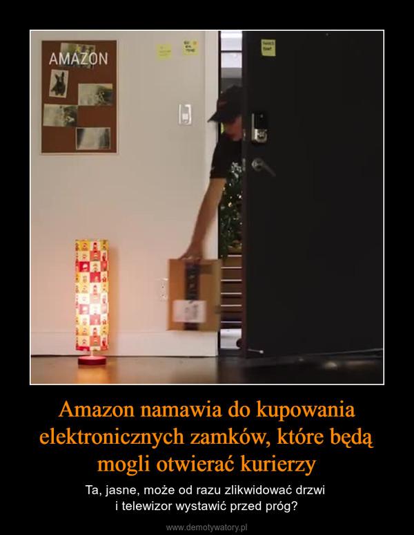Amazon namawia do kupowania elektronicznych zamków, które będą mogli otwierać kurierzy – Ta, jasne, może od razu zlikwidować drzwi i telewizor wystawić przed próg?
