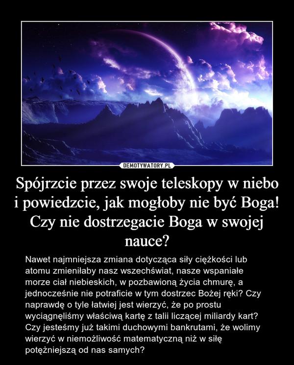 Spójrzcie przez swoje teleskopy w niebo i powiedzcie, jak mogłoby nie być Boga! Czy nie dostrzegacie Boga w swojej nauce? – Nawet najmniejsza zmiana dotycząca siły ciężkości lub atomu zmieniłaby nasz wszechświat, nasze wspaniałe morze ciał niebieskich, w pozbawioną życia chmurę, a jednocześnie nie potraficie w tym dostrzec Bożej ręki? Czy naprawdę o tyle łatwiej jest wierzyć, że po prostu wyciągnęliśmy właściwą kartę z talii liczącej miliardy kart? Czy jesteśmy już takimi duchowymi bankrutami, że wolimy wierzyć w niemożliwość matematyczną niż w siłę potężniejszą od nas samych?