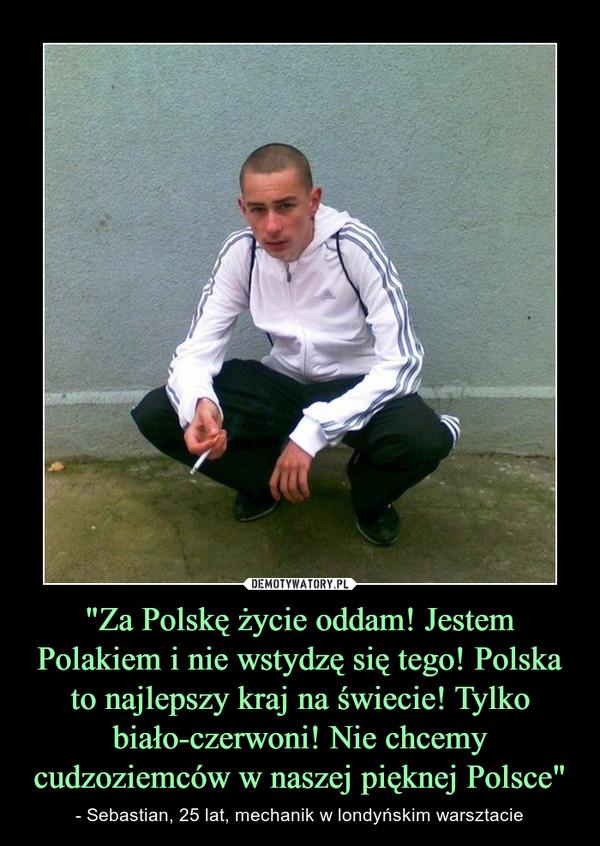 """""""Za Polskę życie oddam! Jestem Polakiem i nie wstydzę się tego! Polska to najlepszy kraj na świecie! Tylko biało-czerwoni! Nie chcemy cudzoziemców w naszej pięknej Polsce"""" – - Sebastian, 25 lat, mechanik w londyńskim warsztacie"""