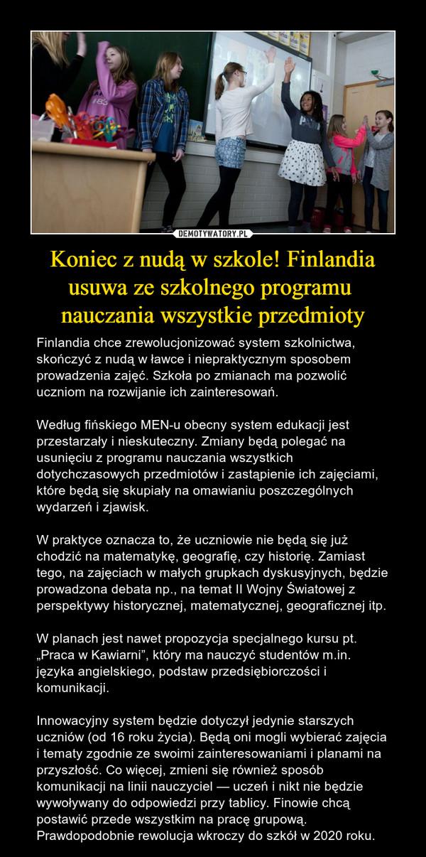 """Koniec z nudą w szkole! Finlandia usuwa ze szkolnego programu nauczania wszystkie przedmioty – Finlandia chce zrewolucjonizować system szkolnictwa, skończyć z nudą w ławce i niepraktycznym sposobem prowadzenia zajęć. Szkoła po zmianach ma pozwolić uczniom na rozwijanie ich zainteresowań.Według fińskiego MEN-u obecny system edukacji jest przestarzały i nieskuteczny. Zmiany będą polegać na usunięciu z programu nauczania wszystkich dotychczasowych przedmiotów i zastąpienie ich zajęciami, które będą się skupiały na omawianiu poszczególnych wydarzeń i zjawisk.W praktyce oznacza to, że uczniowie nie będą się już chodzić na matematykę, geografię, czy historię. Zamiast tego, na zajęciach w małych grupkach dyskusyjnych, będzie prowadzona debata np., na temat II Wojny Światowej z perspektywy historycznej, matematycznej, geograficznej itp.W planach jest nawet propozycja specjalnego kursu pt. """"Praca w Kawiarni"""", który ma nauczyć studentów m.in. języka angielskiego, podstaw przedsiębiorczości i komunikacji.Innowacyjny system będzie dotyczył jedynie starszych uczniów (od 16 roku życia). Będą oni mogli wybierać zajęcia i tematy zgodnie ze swoimi zainteresowaniami i planami na przyszłość. Co więcej, zmieni się również sposób komunikacji na linii nauczyciel — uczeń i nikt nie będzie wywoływany do odpowiedzi przy tablicy. Finowie chcą postawić przede wszystkim na pracę grupową. Prawdopodobnie rewolucja wkroczy do szkół w 2020 roku."""