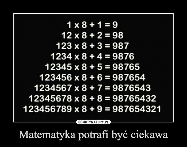 Matematyka potrafi być ciekawa –  1x8+1=912x8+2=98123 x 8 + 3 = 9871234 x 8 + 4 = 987612345 x 8 + 5 = 98765123456 x 8 6 = 9876541234567 x 8 + 7 987654312345678 x 8 + 8 = 98765432123456789 x 8 + 9 987654321