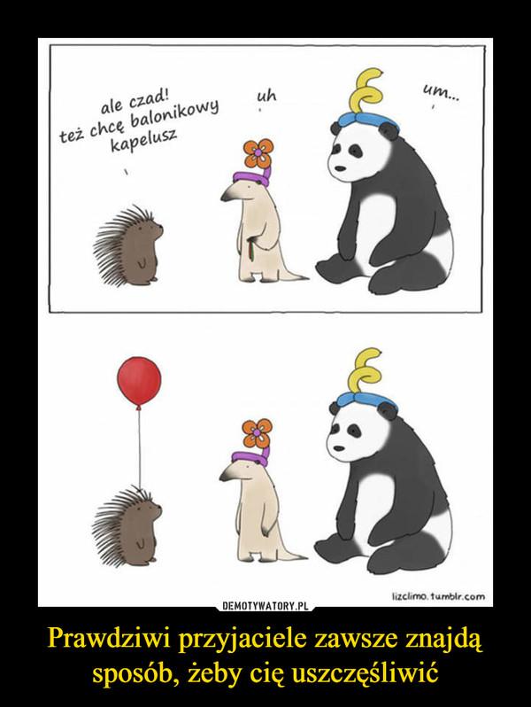 Prawdziwi przyjaciele zawsze znajdą sposób, żeby cię uszczęśliwić –  ale czad! też chcę balonikowy kapeluszuhum...