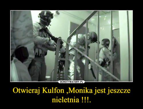 Otwieraj Kulfon ,Monika jest jeszcze nieletnia !!!.