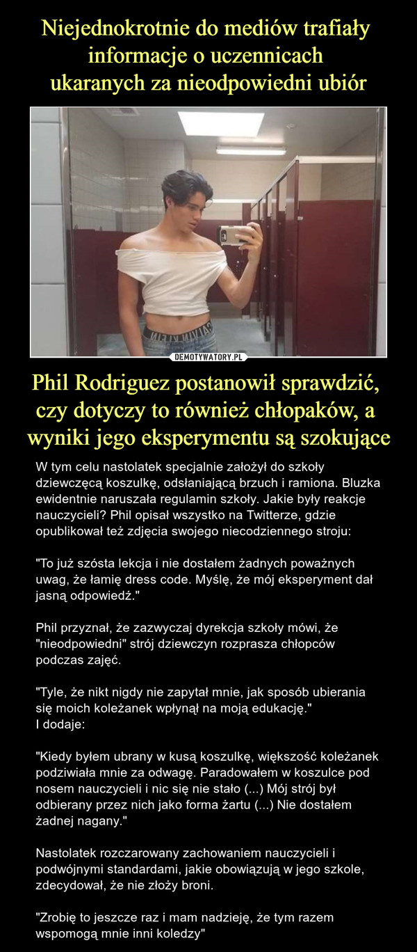 """Phil Rodriguez postanowił sprawdzić, czy dotyczy to również chłopaków, a wyniki jego eksperymentu są szokujące – W tym celu nastolatek specjalnie założył do szkoły dziewczęcą koszulkę, odsłaniającą brzuch i ramiona. Bluzka ewidentnie naruszała regulamin szkoły. Jakie były reakcje nauczycieli? Phil opisał wszystko na Twitterze, gdzie opublikował też zdjęcia swojego niecodziennego stroju:""""To już szósta lekcja i nie dostałem żadnych poważnych uwag, że łamię dress code. Myślę, że mój eksperyment dał jasną odpowiedź.""""Phil przyznał, że zazwyczaj dyrekcja szkoły mówi, że """"nieodpowiedni"""" strój dziewczyn rozprasza chłopców podczas zajęć.""""Tyle, że nikt nigdy nie zapytał mnie, jak sposób ubierania się moich koleżanek wpłynął na moją edukację.""""I dodaje:""""Kiedy byłem ubrany w kusą koszulkę, większość koleżanek podziwiała mnie za odwagę. Paradowałem w koszulce pod nosem nauczycieli i nic się nie stało (...) Mój strój był odbierany przez nich jako forma żartu (...) Nie dostałem żadnej nagany.""""Nastolatek rozczarowany zachowaniem nauczycieli i podwójnymi standardami, jakie obowiązują w jego szkole, zdecydował, że nie złoży broni.""""Zrobię to jeszcze raz i mam nadzieję, że tym razem wspomogą mnie inni koledzy"""""""
