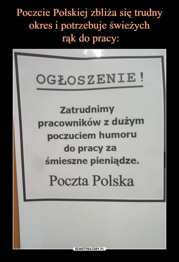 –  OGŁOSZENIE!Zatrudnimypracowników z dużympoczuciem humorudo pracy zaśmieszne pieniądze.Poczta Polska