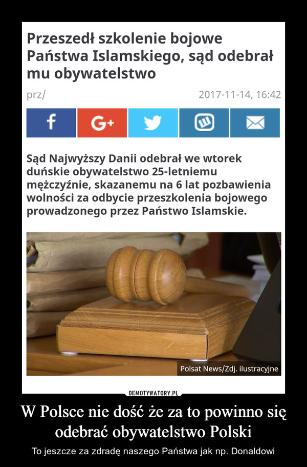 W Polsce nie dość że za to powinno się odebrać obywatelstwo Polski – To jeszcze za zdradę naszego Państwa jak np. Donaldowi