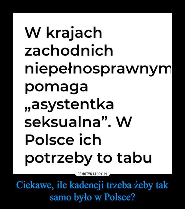 Ciekawe, ile kadencji trzeba żeby tak samo było w Polsce? –