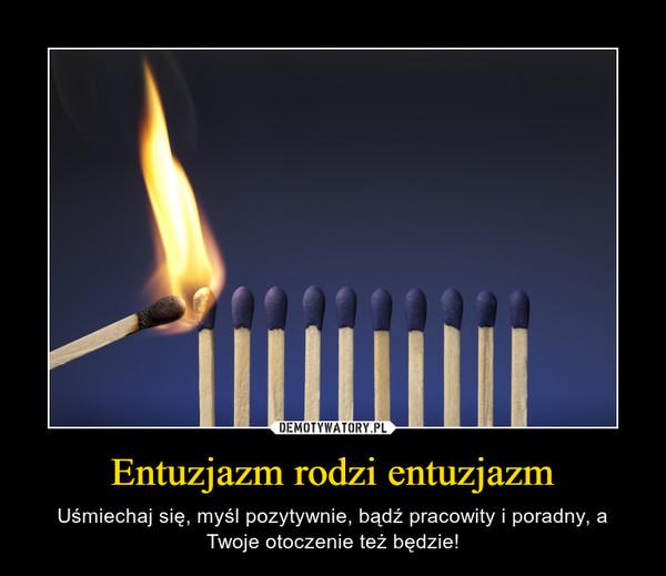 Entuzjazm rodzi entuzjazm – Uśmiechaj się, myśl pozytywnie, bądź pracowity i poradny, a Twoje otoczenie też będzie!