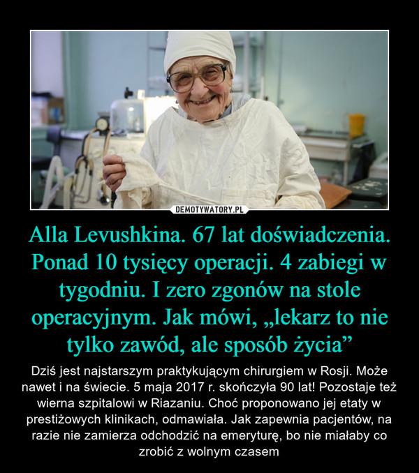 """Alla Levushkina. 67 lat doświadczenia. Ponad 10 tysięcy operacji. 4 zabiegi w tygodniu. I zero zgonów na stole operacyjnym. Jak mówi, """"lekarz to nie tylko zawód, ale sposób życia"""" – Dziś jest najstarszym praktykującym chirurgiem w Rosji. Może nawet i na świecie. 5 maja 2017 r. skończyła 90 lat! Pozostaje też wierna szpitalowi w Riazaniu. Choć proponowano jej etaty w prestiżowych klinikach, odmawiała. Jak zapewnia pacjentów, na razie nie zamierza odchodzić na emeryturę, bo nie miałaby co zrobić z wolnym czasem"""