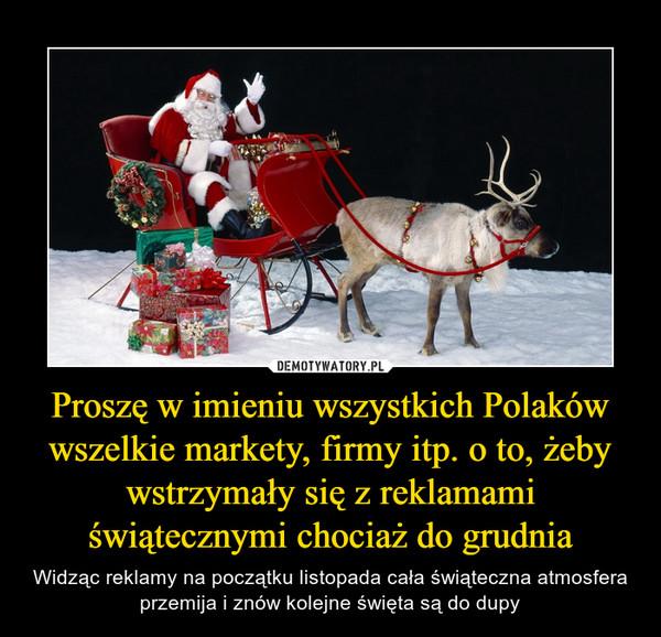 Proszę w imieniu wszystkich Polaków wszelkie markety, firmy itp. o to, żeby wstrzymały się z reklamami świątecznymi chociaż do grudnia – Widząc reklamy na początku listopada cała świąteczna atmosfera przemija i znów kolejne święta są do dupy