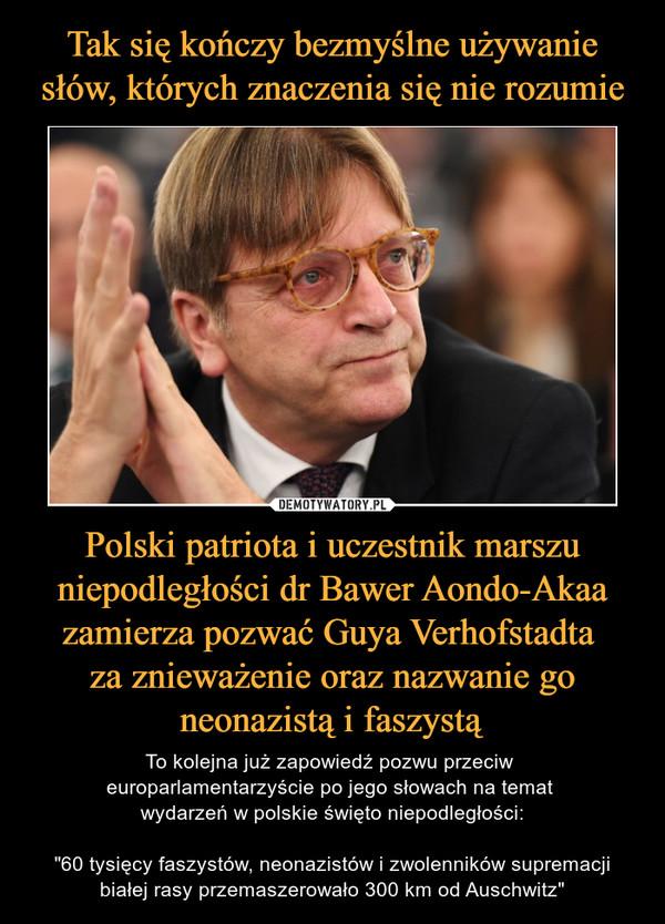"""Polski patriota i uczestnik marszu niepodległości dr Bawer Aondo-Akaa zamierza pozwać Guya Verhofstadta za znieważenie oraz nazwanie go neonazistą i faszystą – To kolejna już zapowiedź pozwu przeciw europarlamentarzyście po jego słowach na temat wydarzeń w polskie święto niepodległości:""""60 tysięcy faszystów, neonazistów i zwolenników supremacji białej rasy przemaszerowało 300 km od Auschwitz"""""""