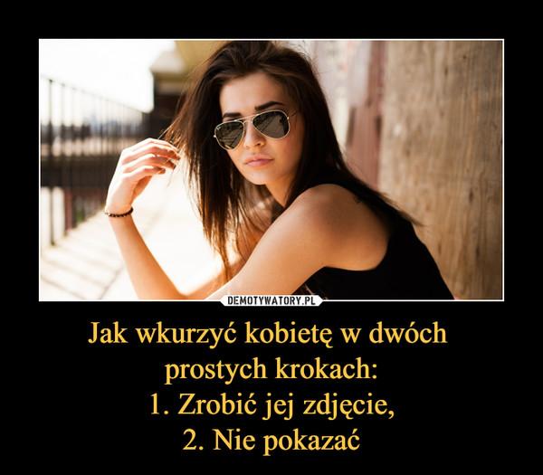Jak wkurzyć kobietę w dwóch prostych krokach:1. Zrobić jej zdjęcie,2. Nie pokazać –