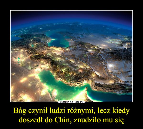 Bóg czynił ludzi różnymi, lecz kiedy doszedł do Chin, znudziło mu się –