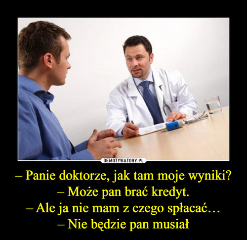 – Panie doktorze, jak tam moje wyniki? – Może pan brać kredyt. – Ale ja nie mam z czego spłacać… – Nie będzie pan musiał