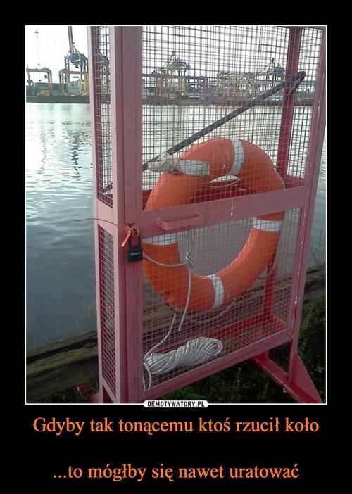 Gdyby tak tonącemu ktoś rzucił koło  ...to mógłby się nawet uratować