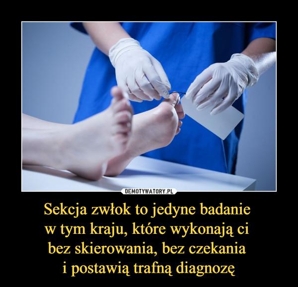 Sekcja zwłok to jedyne badanie w tym kraju, które wykonają ci bez skierowania, bez czekania i postawią trafną diagnozę –