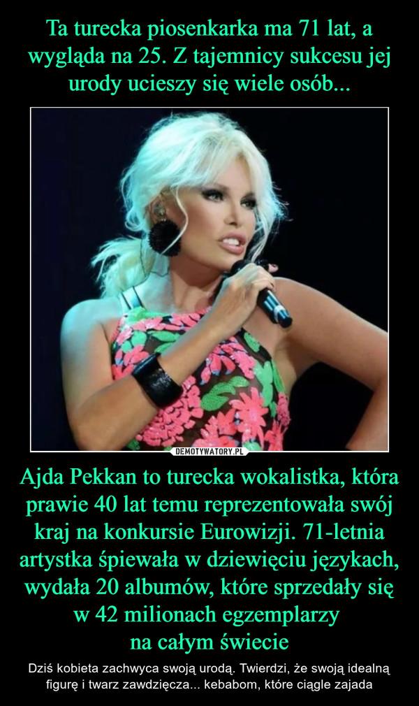 Ajda Pekkan to turecka wokalistka, która prawie 40 lat temu reprezentowała swój kraj na konkursie Eurowizji. 71-letnia artystka śpiewała w dziewięciu językach, wydała 20 albumów, które sprzedały się w 42 milionach egzemplarzy na całym świecie – Dziś kobieta zachwyca swoją urodą. Twierdzi, że swoją idealną figurę i twarz zawdzięcza... kebabom, które ciągle zajada
