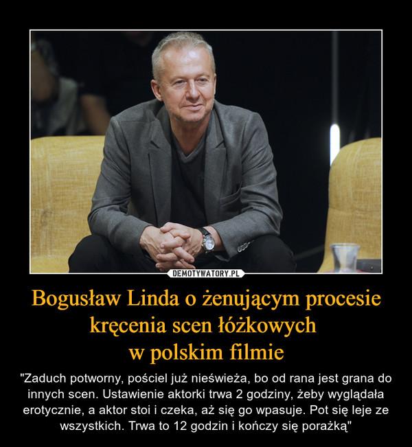 """Bogusław Linda o żenującym procesie kręcenia scen łóżkowych w polskim filmie – """"Zaduch potworny, pościel już nieświeża, bo od rana jest grana do innych scen. Ustawienie aktorki trwa 2 godziny, żeby wyglądała erotycznie, a aktor stoi i czeka, aż się go wpasuje. Pot się leje ze wszystkich. Trwa to 12 godzin i kończy się porażką"""""""