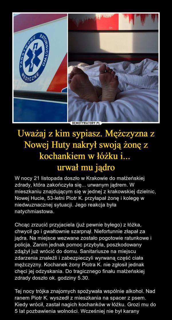 Uważaj z kim sypiasz. Mężczyzna z Nowej Huty nakrył swoją żonę z kochankiem w łóżku i... urwał mu jądro – W nocy 21 listopada doszło w Krakowie do małżeńskiej zdrady, która zakończyła się... urwanym jądrem. W mieszkaniu znajdującym się w jednej z krakowskiej dzielnic, Nowej Hucie, 53-letni Piotr K. przyłapał żonę i kolegę w niedwuznacznej sytuacji. Jego reakcja była natychmiastowa. Chcąc zrzucić przyjaciela (już pewnie byłego) z łóżka, chwycił go i gwałtownie szarpnął. Niefortunnie złapał za jądra. Na miejsce wezwane zostało pogotowie ratunkowe i policja. Zanim jednak pomoc przybyła, poszkodowany zdążył już wrócić do domu. Sanitariusze na miejscu zdarzenia znaleźli i zabezpieczyli wyrwaną część ciała mężczyzny. Kochanek żony Piotra K. nie zgłosił jednak chęci jej odzyskania. Do tragicznego finału małżeńskiej zdrady doszło ok. godziny 5.30. Tej nocy trójka znajomych spożywała wspólnie alkohol. Nad ranem Piotr K. wyszedł z mieszkania na spacer z psem. Kiedy wrócił, zastał nagich kochanków w łóżku. Grozi mu do 5 lat pozbawienia wolności. Wcześniej nie był karany