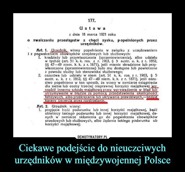 Ciekawe podejście do nieuczciwych urzędników w międzywojennej Polsce –  U s t a waz dnia 18 marca 1921 rokuo zwalczaniu przestępstw z chęci zysku, popełnionych przezurzędnikówArt. 1nik, winny popełnienia związku z urzędowaniemi z pogwałceniem obowiązków urzędowych lub słuźbowych:kradzieży lub przywłaszczenia (sprzeniewierzenia), albo udziałuw tychie (art. 51 k. k. ros. z r. 1903, § 5 austr. u. k. z r, 1852,47-49 niem. k. k. z r. 1671), jeśli mienie skradzione lub przywlaszczone (sprzeniewierzone) bylo mu dostepne lub powierzonez powodu słuźby lub stanowiska słuźbowego;2, oszustwa lub udzialu wniem (art. 51 k.k. ros. z r. 1903, § 5austr. u. k. z r. 1852, §§ 47-49 niem. k.k. z r. 1871), jesli oszustwo popełniono w ten sposób, że winny w zamiarze osiągnięciadla siebie lub osoby trzeciej nieprawnej korzyści majatkowejrządził innemu szkode majatkowa przez wprowadzenie w błąd luutrzvmywanie walszywych. albo przekrecania lub ukrywanta prawdziwych,beie za pomorzedstawienia okolicznoscArt. 2. Urzędnik. winn1 przyjecia badż podarunku lub innej korżyści majatkowej, badźobietnicy takiego podarunku lub innej korzyści majatkowej, da-nych w zamiarze skłonienia go do pogwałcenia obowiązkówurzedowych lub słuźbowych, albo iądania takiego podarunku ubkorzyści majątkowej