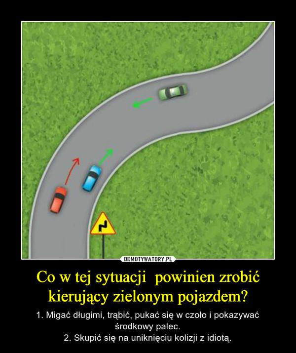 Co w tej sytuacji  powinien zrobić kierujący zielonym pojazdem? – 1. Migać długimi, trąbić, pukać się w czoło i pokazywaćśrodkowy palec.2. Skupić się na uniknięciu kolizji z idiotą.