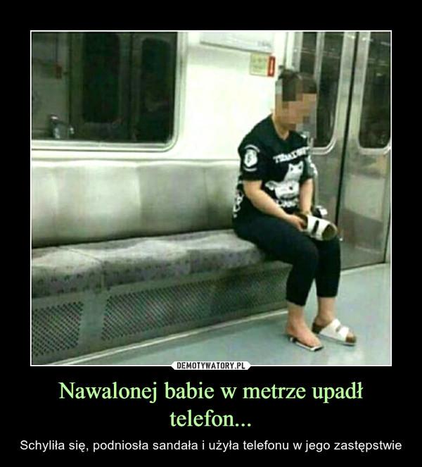 Nawalonej babie w metrze upadł telefon... – Schyliła się, podniosła sandała i użyła telefonu w jego zastępstwie