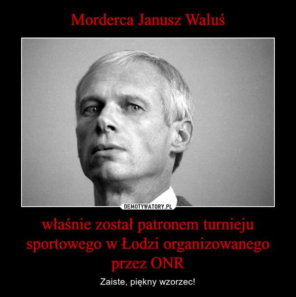 właśnie został patronem turnieju sportowego w Łodzi organizowanego przez ONR – Zaiste, piękny wzorzec!
