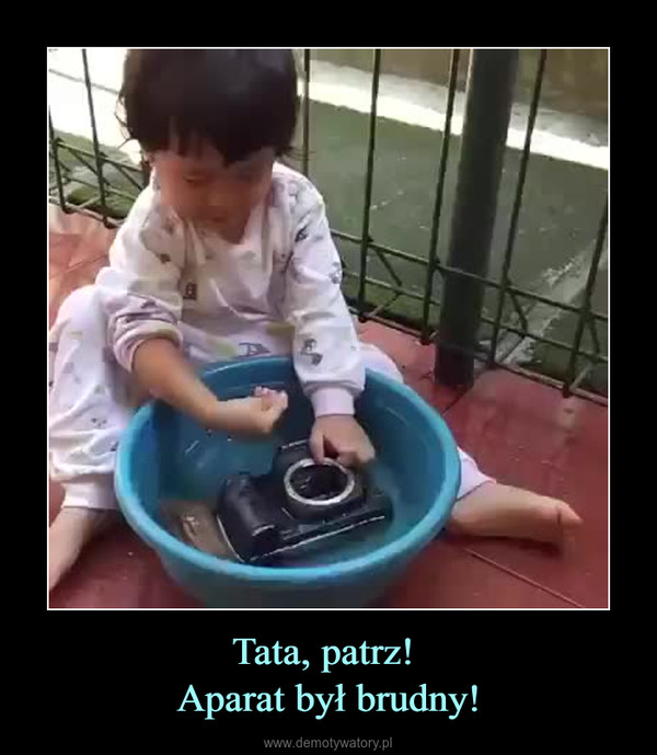 Tata, patrz! Aparat był brudny! –