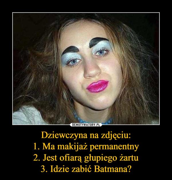 Dziewczyna na zdjęciu:1. Ma makijaż permanentny2. Jest ofiarą głupiego żartu3. Idzie zabić Batmana? –