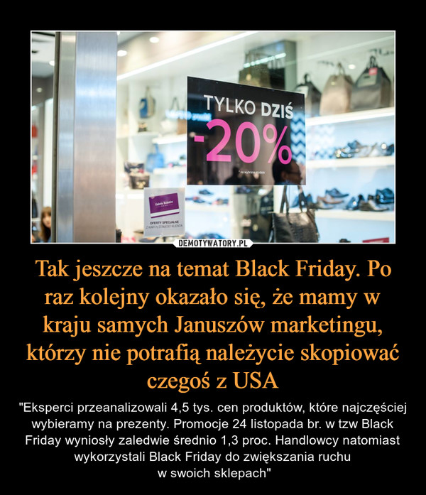 """Tak jeszcze na temat Black Friday. Po raz kolejny okazało się, że mamy w kraju samych Januszów marketingu, którzy nie potrafią należycie skopiować czegoś z USA – """"Eksperci przeanalizowali 4,5 tys. cen produktów, które najczęściej wybieramy na prezenty. Promocje 24 listopada br. w tzw Black Friday wyniosły zaledwie średnio 1,3 proc. Handlowcy natomiast wykorzystali Black Friday do zwiększania ruchu w swoich sklepach"""""""