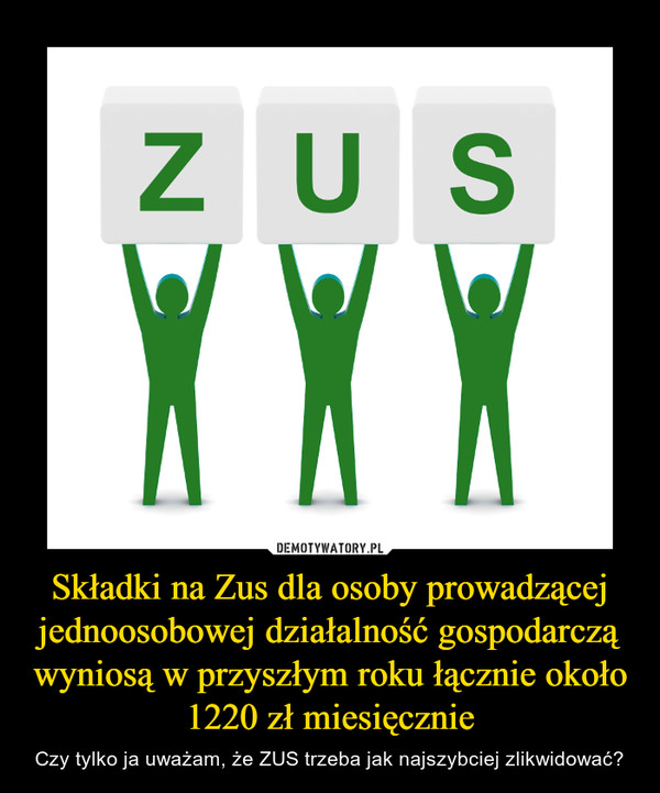 Składki na Zus dla osoby prowadzącej jednoosobowej działalność gospodarczą wyniosą w przyszłym roku łącznie około 1220 zł miesięcznie – Czy tylko ja uważam, że ZUS trzeba jak najszybciej zlikwidować? ZUS