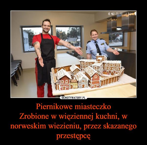 Piernikowe miasteczkoZrobione w więziennej kuchni, w norweskim wiezieniu, przez skazanego przestępcę –
