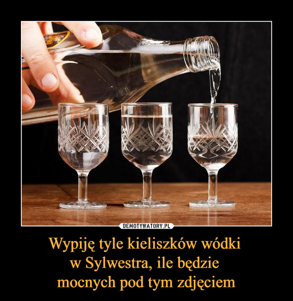 Wypiję tyle kieliszków wódki  w Sylwestra, ile będzie  mocnych pod tym zdjęciem