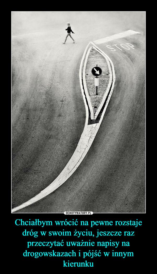 Chciałbym wrócić na pewne rozstaje dróg w swoim życiu, jeszcze raz przeczytać uważnie napisy na drogowskazach i pójść w innym kierunku –