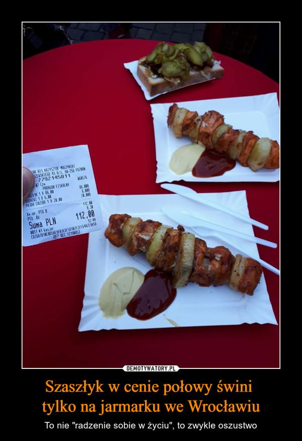 """Szaszłyk w cenie połowy świni tylko na jarmarku we Wrocławiu – To nie """"radzenie sobie w życiu"""", to zwykle oszustwo"""