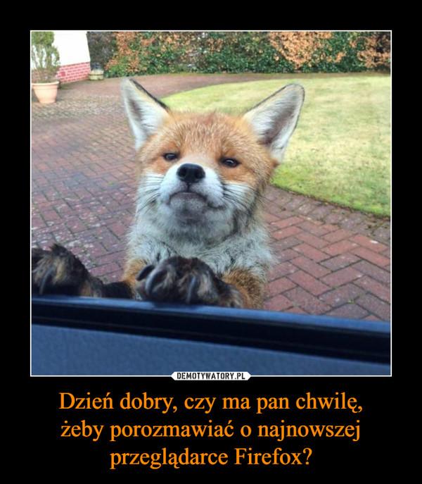 Dzień dobry, czy ma pan chwilę,żeby porozmawiać o najnowszejprzeglądarce Firefox? –