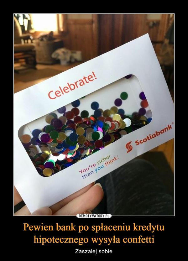 Pewien bank po spłaceniu kredytu hipotecznego wysyła confetti – Zaszalej sobie Celebrate