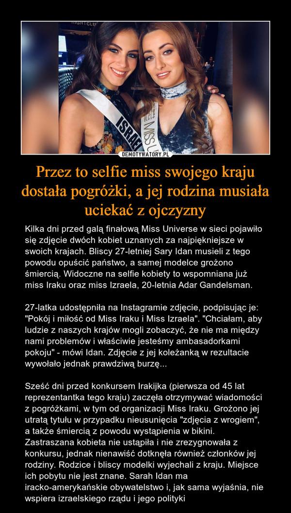 """Przez to selfie miss swojego kraju dostała pogróżki, a jej rodzina musiała uciekać z ojczyzny – Kilka dni przed galą finałową Miss Universe w sieci pojawiło się zdjęcie dwóch kobiet uznanych za najpiękniejsze w swoich krajach. Bliscy 27-letniej Sary Idan musieli z tego powodu opuścić państwo, a samej modelce grożono śmiercią. Widoczne na selfie kobiety to wspomniana już miss Iraku oraz miss Izraela, 20-letnia Adar Gandelsman. 27-latka udostępniła na Instagramie zdjęcie, podpisując je: """"Pokój i miłość od Miss Iraku i Miss Izraela"""". """"Chciałam, aby ludzie z naszych krajów mogli zobaczyć, że nie ma między nami problemów i właściwie jesteśmy ambasadorkami pokoju"""" - mówi Idan. Zdjęcie z jej koleżanką w rezultacie wywołało jednak prawdziwą burzę... Sześć dni przed konkursem Irakijka (pierwsza od 45 lat reprezentantka tego kraju) zaczęła otrzymywać wiadomości z pogróżkami, w tym od organizacji Miss Iraku. Grożono jej utratą tytułu w przypadku nieusunięcia """"zdjęcia z wrogiem"""", a także śmiercią z powodu wystąpienia w bikini. Zastraszana kobieta nie ustąpiła i nie zrezygnowała z konkursu, jednak nienawiść dotknęła również członków jej rodziny. Rodzice i bliscy modelki wyjechali z kraju. Miejsce ich pobytu nie jest znane. Sarah Idan ma iracko-amerykańskie obywatelstwo i, jak sama wyjaśnia, nie wspiera izraelskiego rządu i jego polityki"""