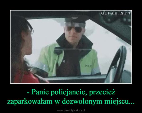 - Panie policjancie, przecież zaparkowałam w dozwolonym miejscu... –