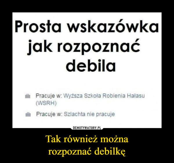 Tak również możnarozpoznać debilkę –  Prosta wskazówkajak rozpoznaćdebilaPracuje w: Wyzsza Szkola Robienia HalasuWSRH)Pracuje w: Szlachta nie pracuje