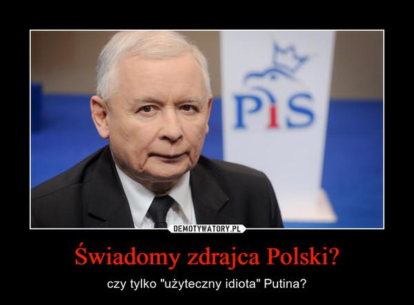 """Świadomy zdrajca Polski? – czy tylko """"użyteczny idiota"""" Putina?"""