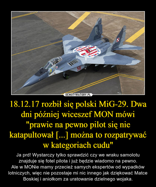 """18.12.17 rozbił się polski MiG-29. Dwa dni później wiceszef MON mówi """"prawie na pewno pilot się nie katapultował [...] można to rozpatrywać w kategoriach cudu"""" – Ja prd! Wystarczy tylko sprawdzić czy we wraku samolotu znajduje się fotel pilota i już będzie wiadomo na pewno.Ale w MONie mamy przecież samych ekspertów od wypadków lotniczych, więc nie pozostaje mi nic innego jak dziękować Matce Boskiej i aniołkom za uratowanie dzielnego wojaka."""
