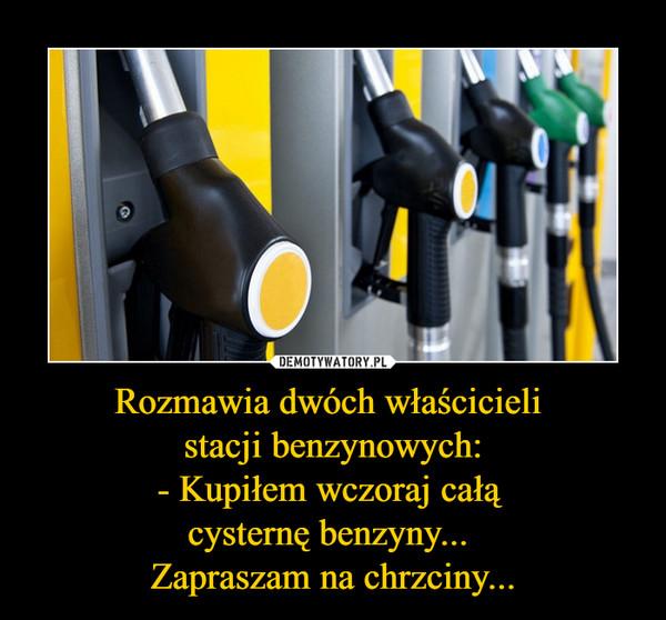 Rozmawia dwóch właścicieli stacji benzynowych:- Kupiłem wczoraj całą cysternę benzyny... Zapraszam na chrzciny... –