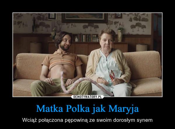 Matka Polka jak Maryja – Wciąż połączona pępowiną ze swoim dorosłym synem