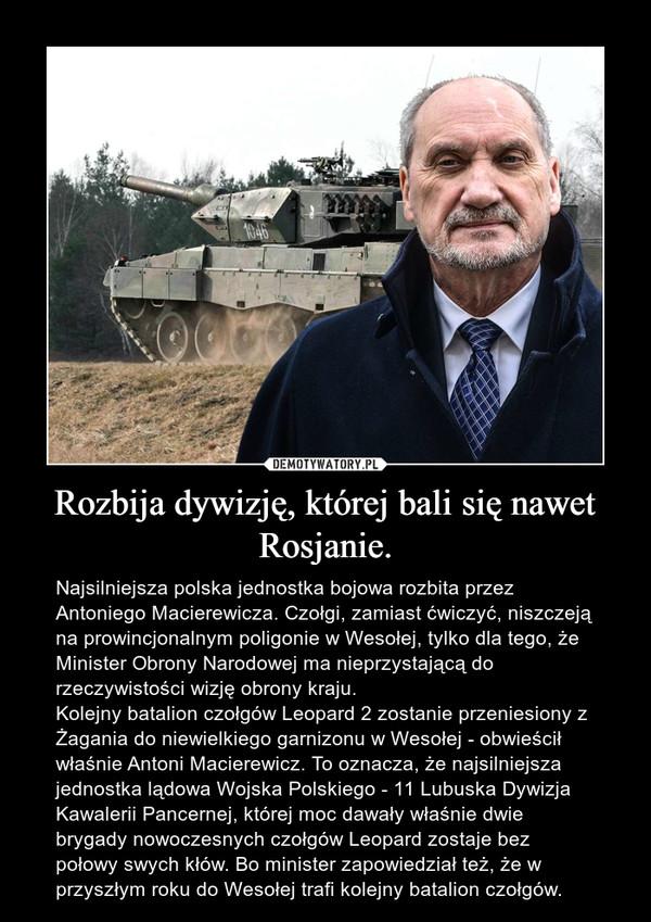 Rozbija dywizję, której bali się nawet Rosjanie. – Najsilniejsza polska jednostka bojowa rozbita przez Antoniego Macierewicza. Czołgi, zamiast ćwiczyć, niszczeją na prowincjonalnym poligonie w Wesołej, tylko dla tego, że Minister Obrony Narodowej ma nieprzystającą do rzeczywistości wizję obrony kraju.Kolejny batalion czołgów Leopard 2 zostanie przeniesiony z Żagania do niewielkiego garnizonu w Wesołej - obwieścił właśnie Antoni Macierewicz. To oznacza, że najsilniejsza jednostka lądowa Wojska Polskiego - 11 Lubuska Dywizja Kawalerii Pancernej, której moc dawały właśnie dwie brygady nowoczesnych czołgów Leopard zostaje bez połowy swych kłów. Bo minister zapowiedział też, że w przyszłym roku do Wesołej trafi kolejny batalion czołgów.