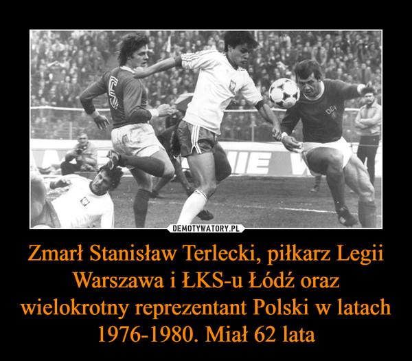 Zmarł Stanisław Terlecki, piłkarz Legii Warszawa i ŁKS-u Łódź oraz wielokrotny reprezentant Polski w latach 1976-1980. Miał 62 lata –