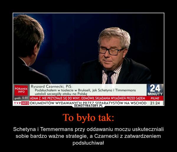 To było tak: – Schetyna i Temmermans przy oddawaniu moczu uskuteczniali sobie bardzo ważne strategie, a Czarnecki z zatwardzeniem podsłuchiwał Ryszard CzarneckiPodsłuchałem w toalecie w Brukseli, jak Schetyna i Timmermans ustalali szczegóły ataku na Polskę