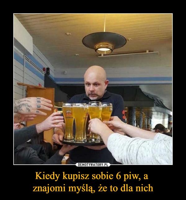 Kiedy kupisz sobie 6 piw, a znajomi myślą, że to dla nich –
